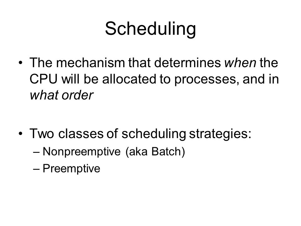Scheduling The mechanism that determines when the CPU will be allocated to processes, and in what order Two classes of scheduling strategies: –Nonpree