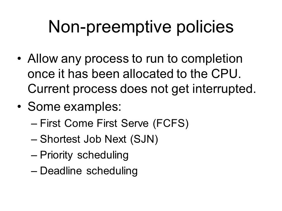 Non-preemptive policies Allow any process to run to completion once it has been allocated to the CPU. Current process does not get interrupted. Some e