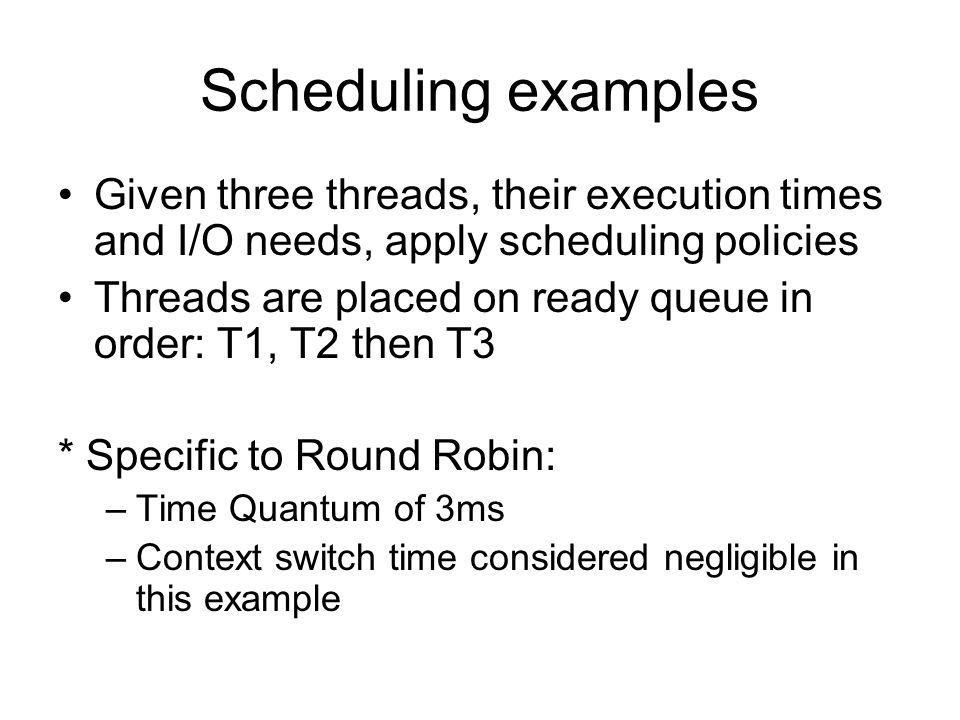 Scheduling examples Given three threads, their execution times and I/O needs, apply scheduling policies Threads are placed on ready queue in order: T1