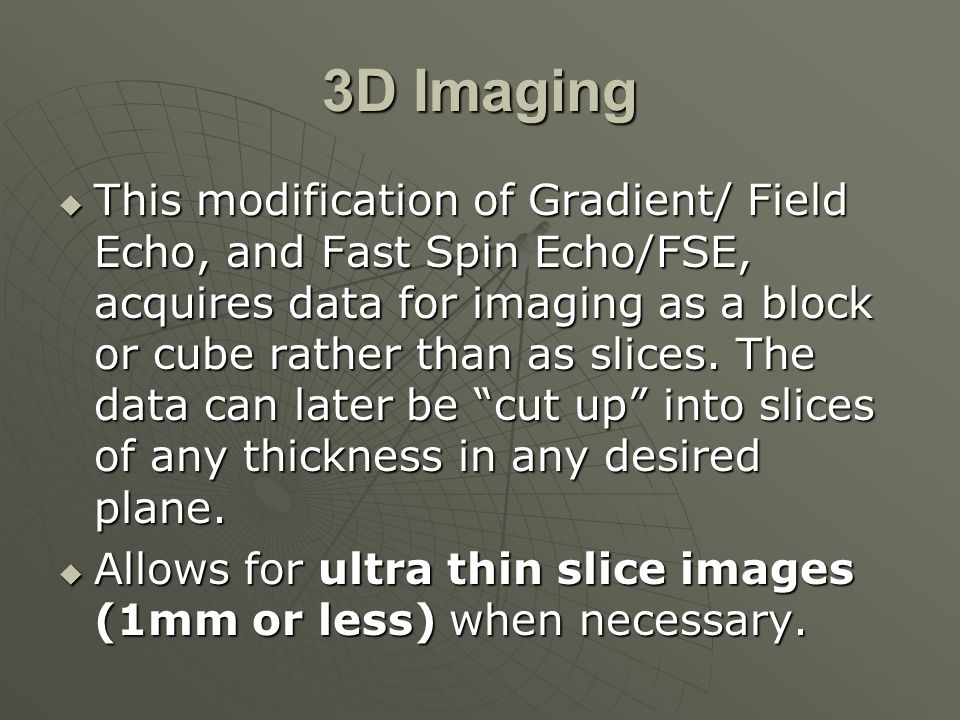3D Imaging  This modification of Gradient/ Field Echo, and Fast Spin Echo/FSE, acquires data for imaging as a block or cube rather than as slices. Th