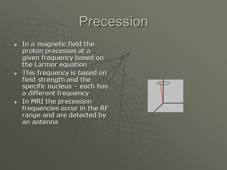 Precession  In a magnetic field the proton precesses at a given frequency based on the Larmor equation  This frequency is based on field strength an