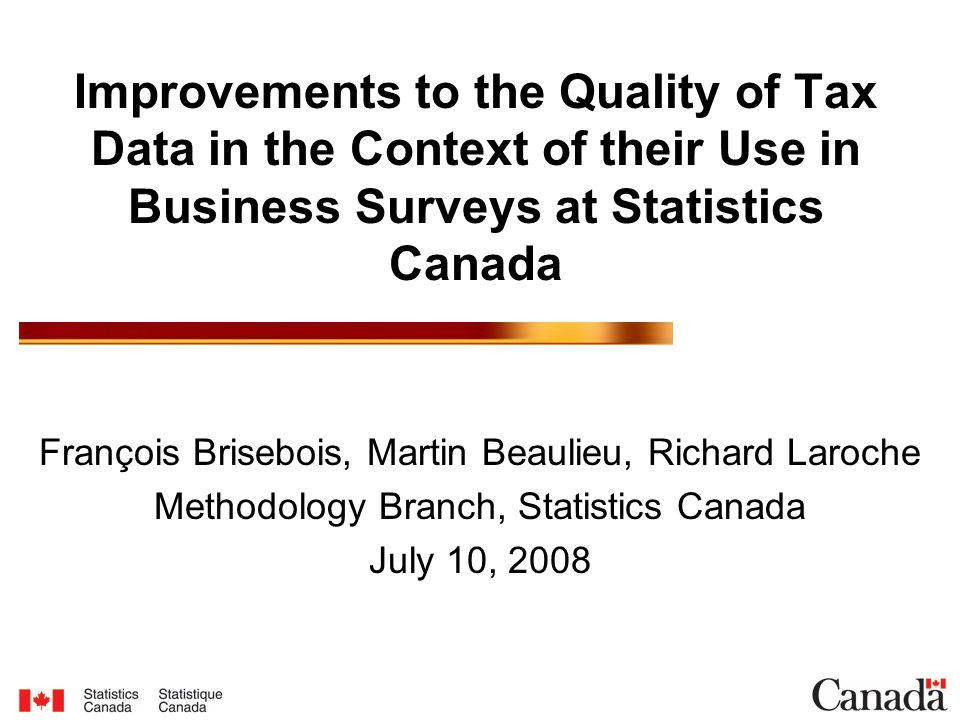 Improvements to the Quality of Tax Data in the Context of their Use in Business Surveys at Statistics Canada François Brisebois, Martin Beaulieu, Richard Laroche Methodology Branch, Statistics Canada July 10, 2008