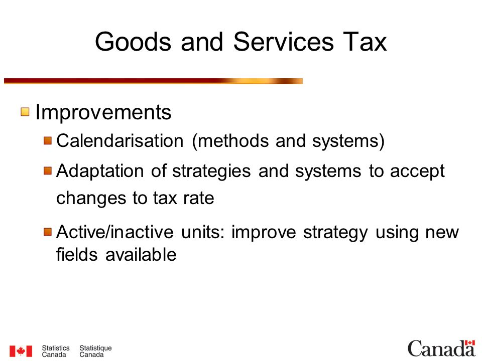 Goods and Services Tax Improvements Calendarisation (methods and systems) Adaptation of strategies and systems to accept changes to tax rate Active/inactive units: improve strategy using new fields available