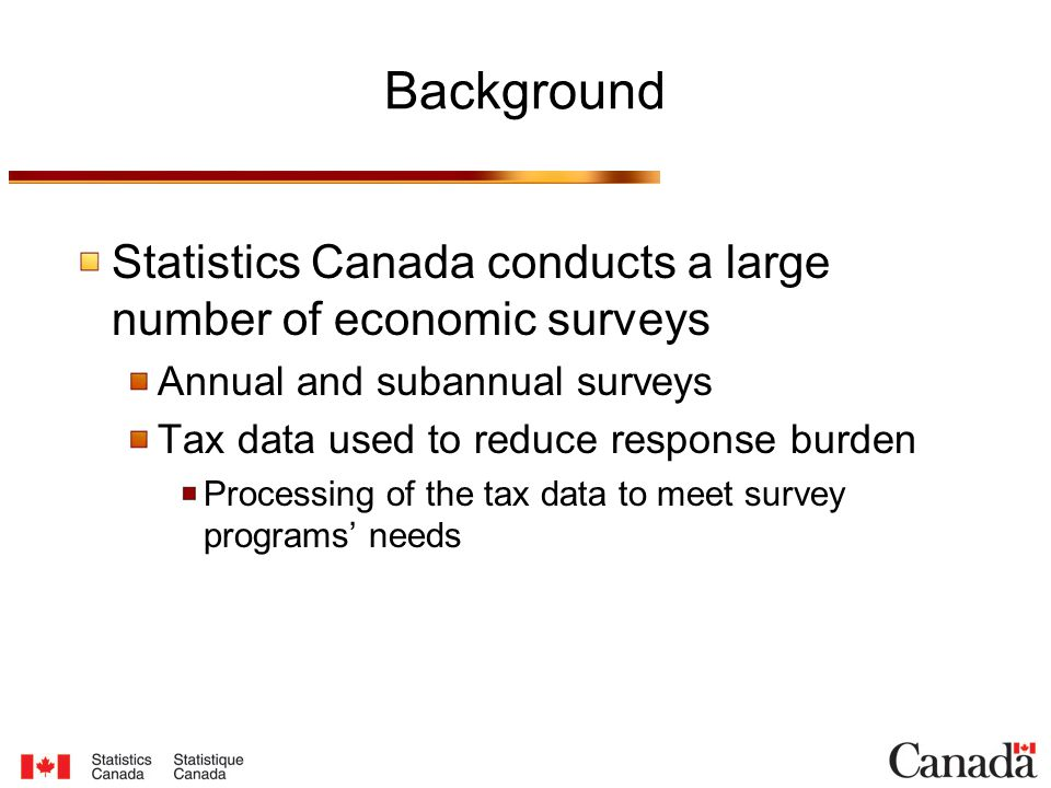 Background Statistics Canada conducts a large number of economic surveys Annual and subannual surveys Tax data used to reduce response burden Processing of the tax data to meet survey programs' needs