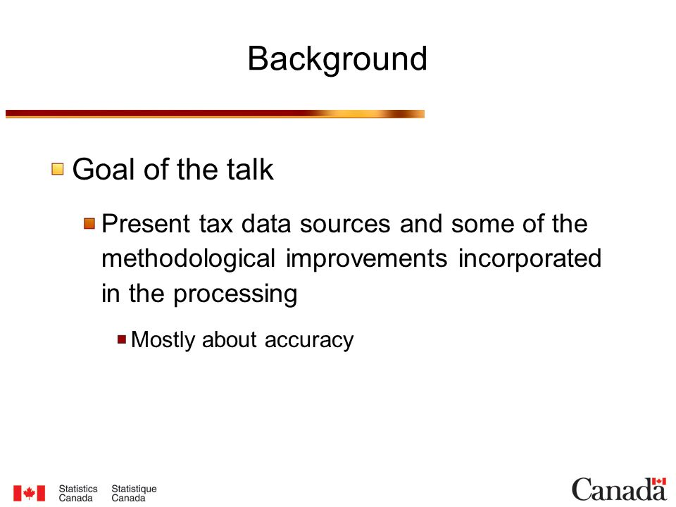 Background Goal of the talk Present tax data sources and some of the methodological improvements incorporated in the processing Mostly about accuracy