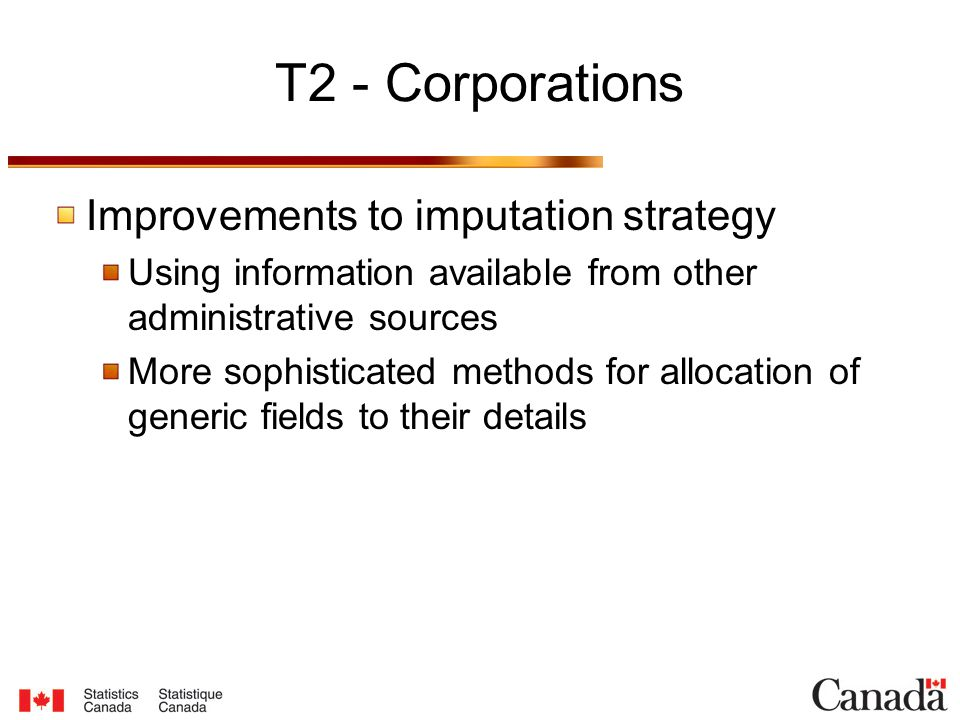 T2 - Corporations Improvements to imputation strategy Using information available from other administrative sources More sophisticated methods for allocation of generic fields to their details