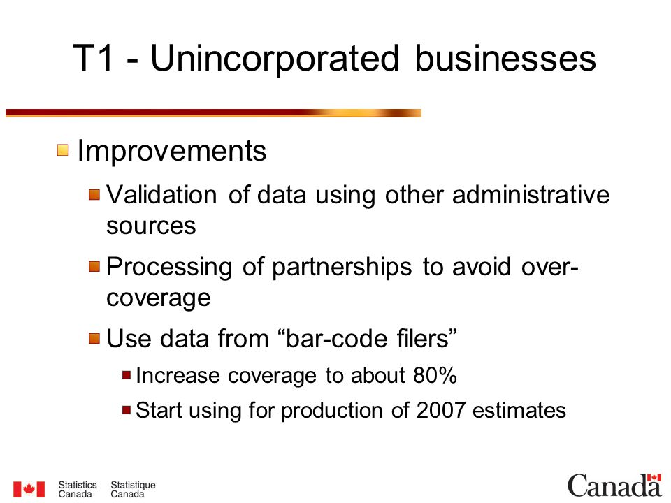 T1 - Unincorporated businesses Improvements Validation of data using other administrative sources Processing of partnerships to avoid over- coverage Use data from bar-code filers Increase coverage to about 80% Start using for production of 2007 estimates