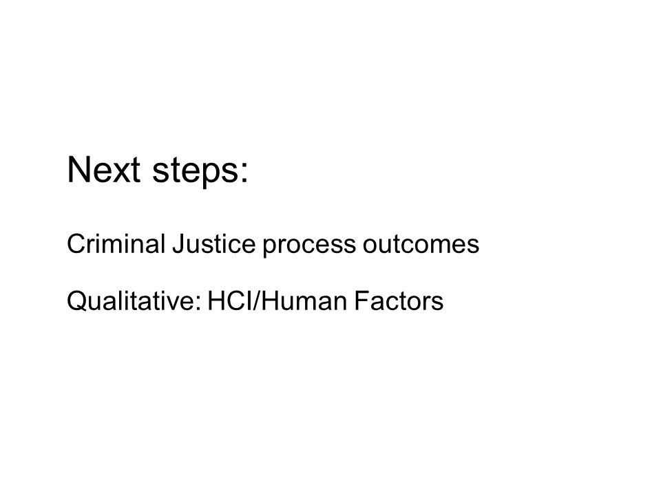 Next steps: Criminal Justice process outcomes Qualitative: HCI/Human Factors