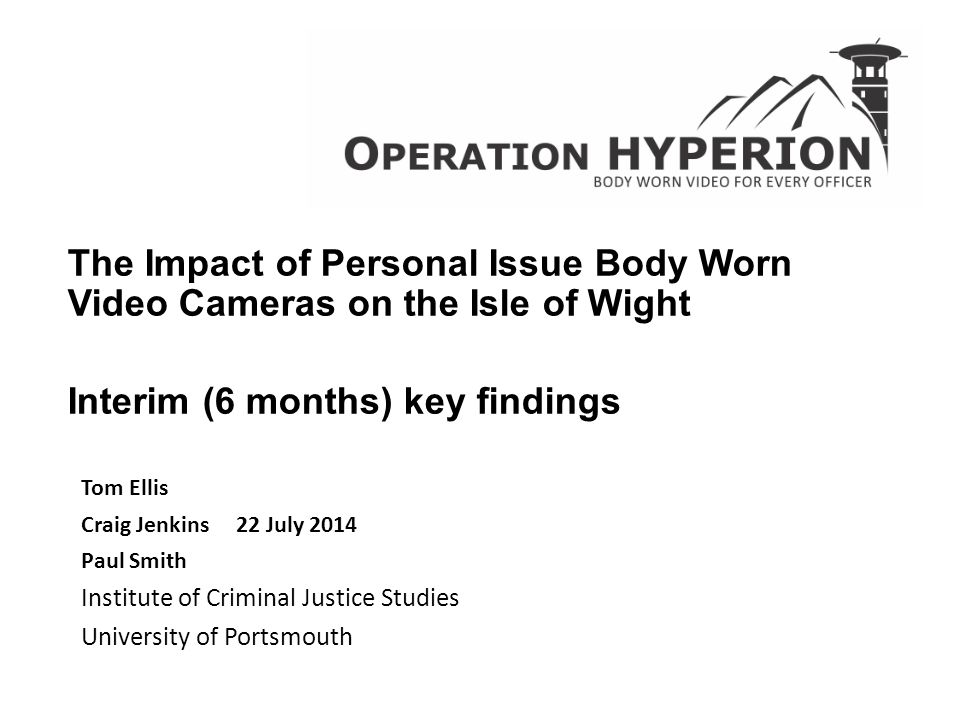 The Impact of Personal Issue Body Worn Video Cameras on the Isle of Wight Interim (6 months) key findings Tom Ellis Craig Jenkins 22 July 2014 Paul Sm