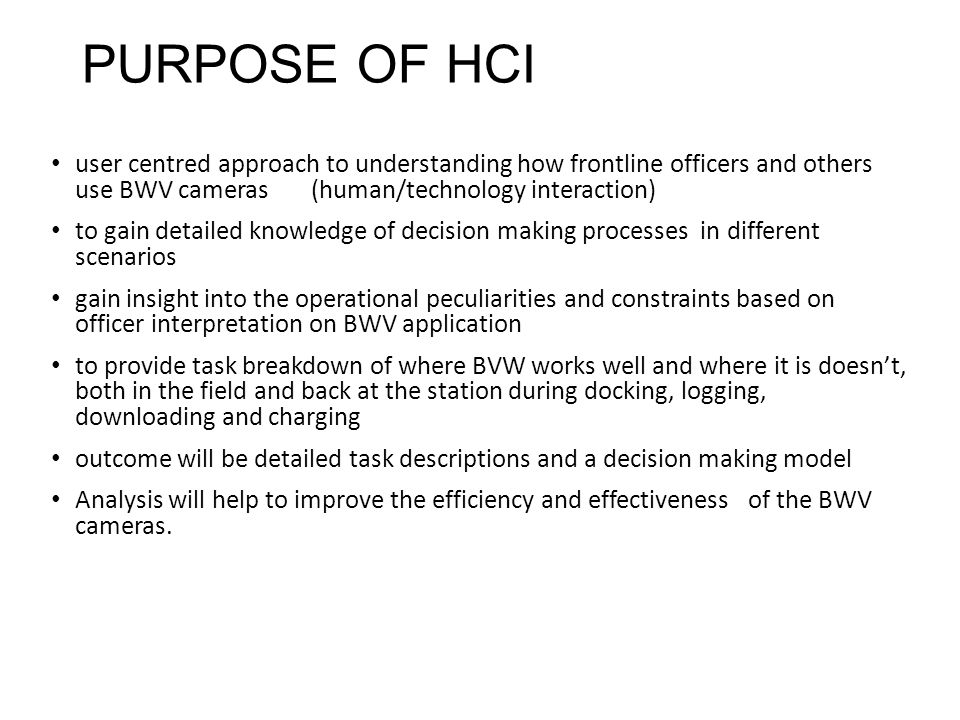 PURPOSE OF HCI user centred approach to understanding how frontline officers and others use BWV cameras (human/technology interaction) to gain detailed knowledge of decision making processes in different scenarios gain insight into the operational peculiarities and constraints based on officer interpretation on BWV application to provide task breakdown of where BVW works well and where it is doesn't, both in the field and back at the station during docking, logging, downloading and charging outcome will be detailed task descriptions and a decision making model Analysis will help to improve the efficiency and effectiveness of the BWV cameras.