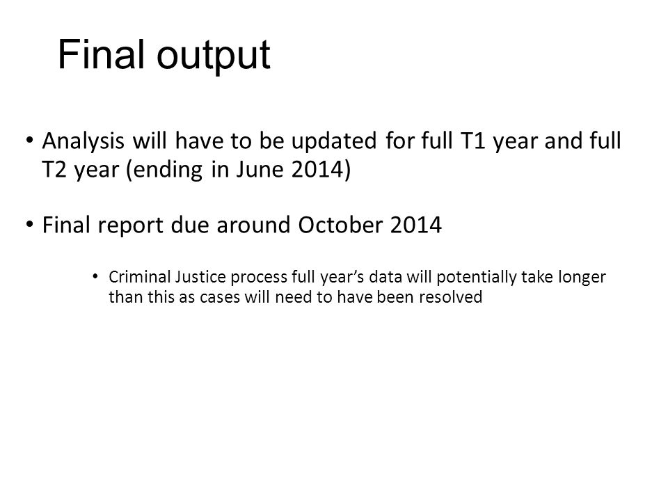 Final output Analysis will have to be updated for full T1 year and full T2 year (ending in June 2014) Final report due around October 2014 Criminal Ju