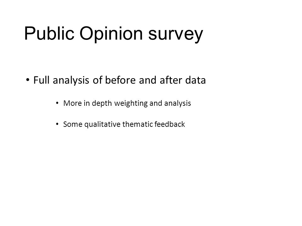 Public Opinion survey Full analysis of before and after data More in depth weighting and analysis Some qualitative thematic feedback