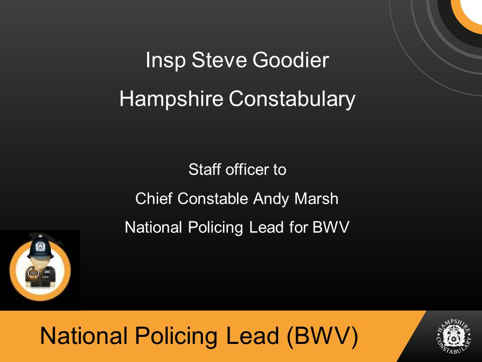National Policing Lead (BWV) Insp Steve Goodier Hampshire Constabulary Staff officer to Chief Constable Andy Marsh National Policing Lead for BWV