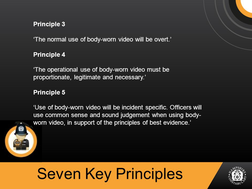 Seven Key Principles Principle 3 'The normal use of body-worn video will be overt.' Principle 4 'The operational use of body-worn video must be proportionate, legitimate and necessary.' Principle 5 'Use of body-worn video will be incident specific.