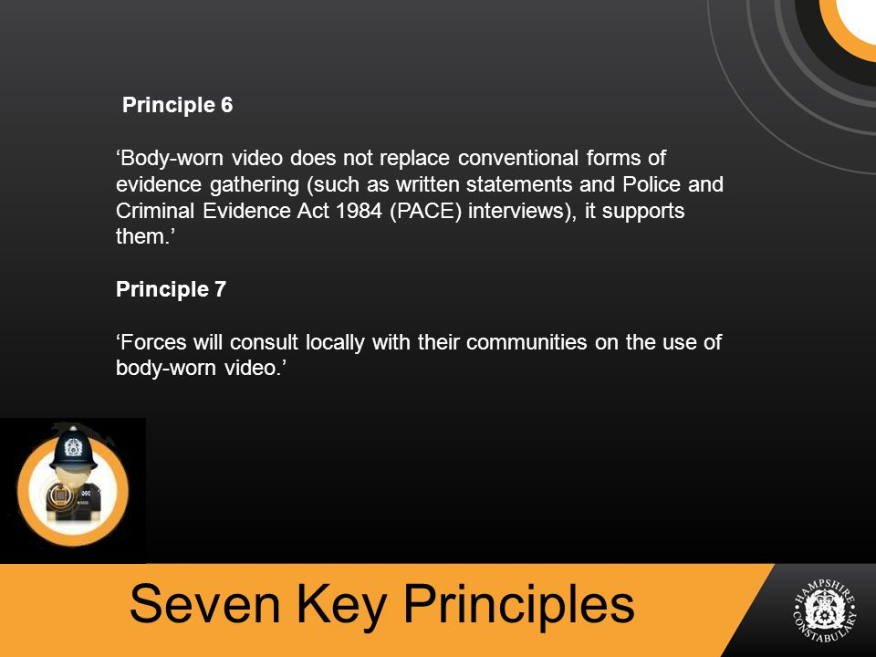 Seven Key Principles Principle 6 'Body-worn video does not replace conventional forms of evidence gathering (such as written statements and Police and Criminal Evidence Act 1984 (PACE) interviews), it supports them.' Principle 7 'Forces will consult locally with their communities on the use of body-worn video.'