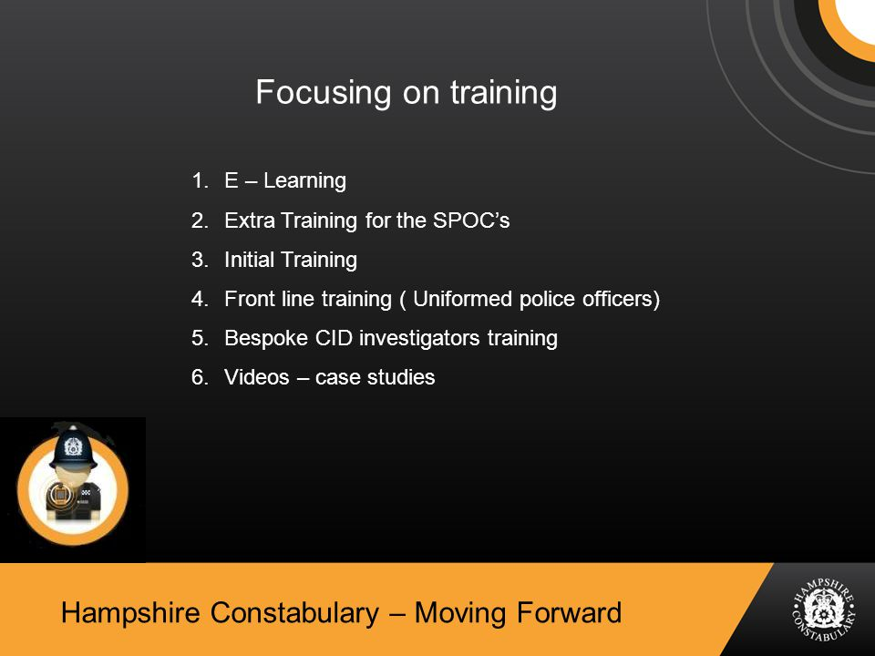 Hampshire Constabulary – Moving Forward Focusing on training 1.E – Learning 2.Extra Training for the SPOC's 3.Initial Training 4.Front line training ( Uniformed police officers) 5.Bespoke CID investigators training 6.Videos – case studies