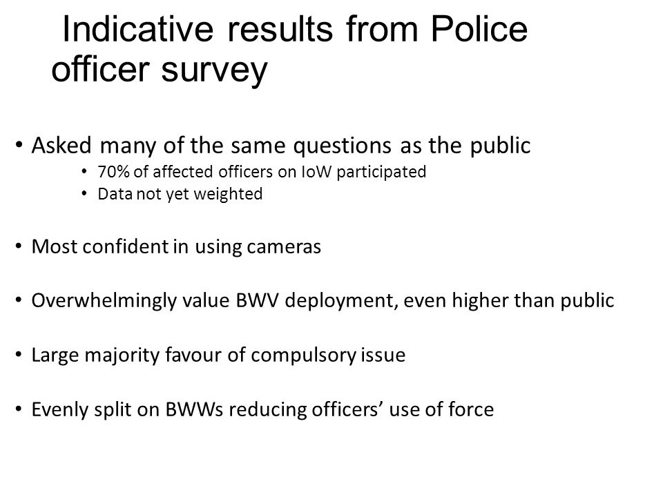 Indicative results from Police officer survey Asked many of the same questions as the public 70% of affected officers on IoW participated Data not yet weighted Most confident in using cameras Overwhelmingly value BWV deployment, even higher than public Large majority favour of compulsory issue Evenly split on BWWs reducing officers' use of force