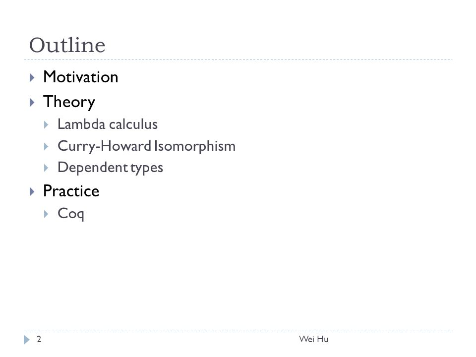 Outline  Motivation  Theory  Lambda calculus  Curry-Howard Isomorphism  Dependent types  Practice  Coq Wei Hu2