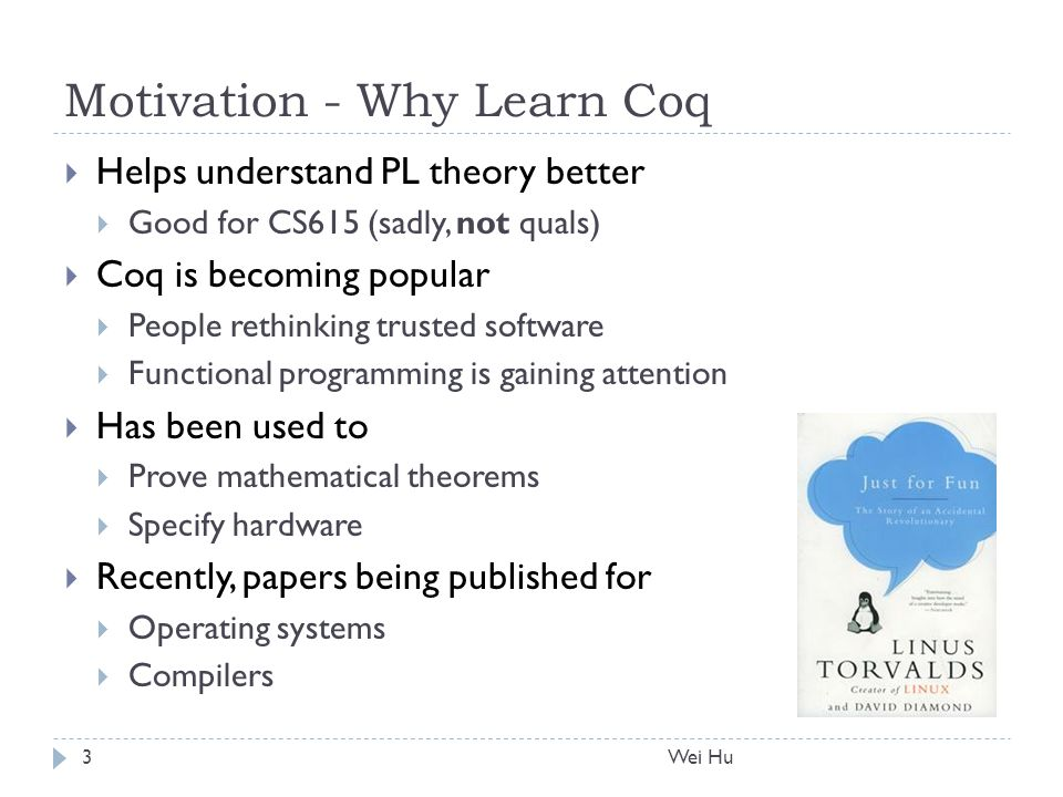 Motivation - Why Learn Coq  Helps understand PL theory better  Good for CS615 (sadly, not quals)  Coq is becoming popular  People rethinking trusted software  Functional programming is gaining attention  Has been used to  Prove mathematical theorems  Specify hardware  Recently, papers being published for  Operating systems  Compilers 3Wei Hu