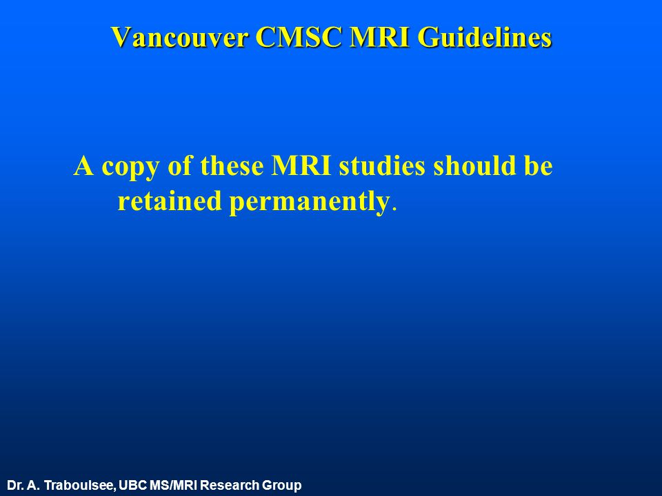 Vancouver CMSC MRI Guidelines A copy of these MRI studies should be retained permanently. Dr. A. Traboulsee, UBC MS/MRI Research Group