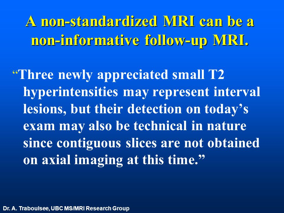 "A non-standardized MRI can be a non-informative follow-up MRI. "" Three newly appreciated small T2 hyperintensities may represent interval lesions, but"