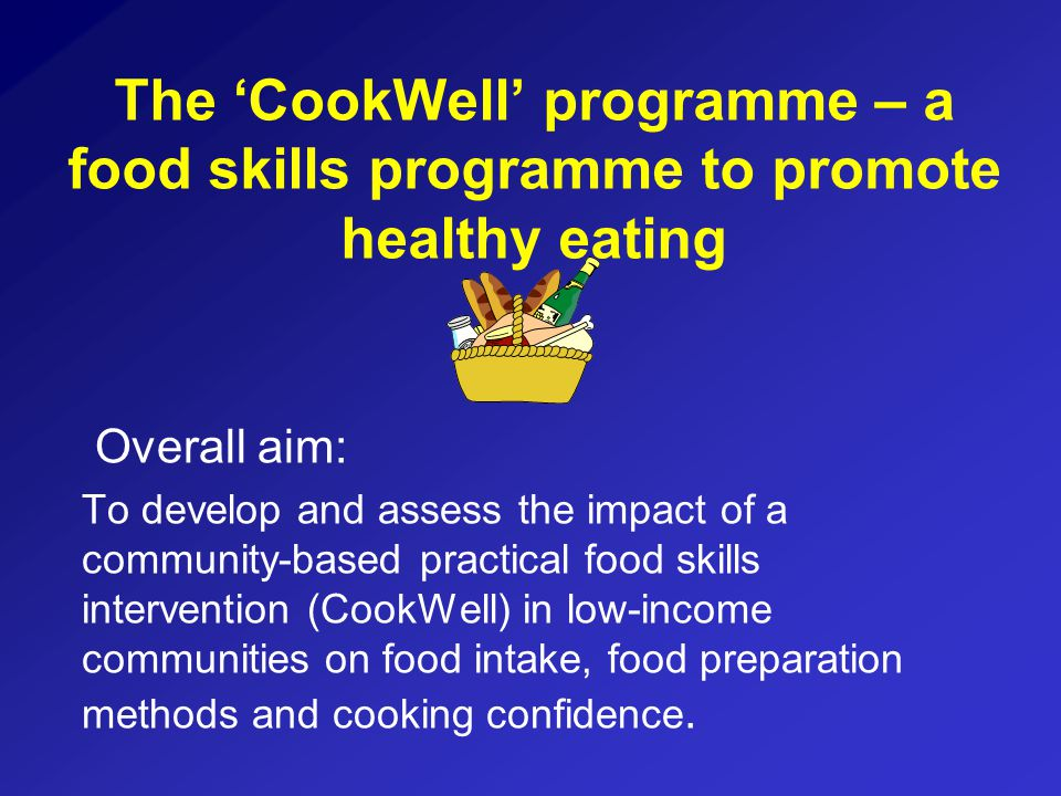 The 'CookWell' programme – a food skills programme to promote healthy eating Overall aim: To develop and assess the impact of a community-based practical food skills intervention (CookWell) in low-income communities on food intake, food preparation methods and cooking confidence.