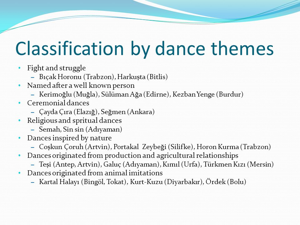 Classification by dance themes Fight and struggle – Bıçak Horonu (Trabzon), Harkuşta (Bitlis) Named after a well known person – Kerimoğlu (Muğla), Sül