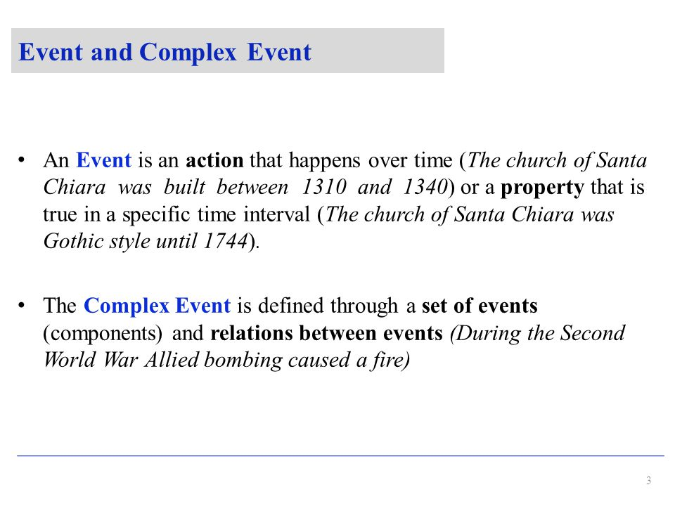 Event and Complex Event An Event is an action that happens over time (The church of Santa Chiara was built between 1310 and 1340) or a property that is true in a specific time interval (The church of Santa Chiara was Gothic style until 1744).