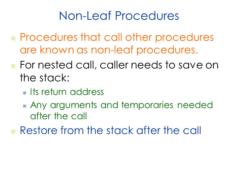 Non-Leaf Procedures Procedures that call other procedures are known as non-leaf procedures. For nested call, caller needs to save on the stack: Its re