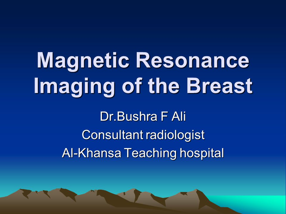 Magnetic Resonance Imaging of the Breast Dr.Bushra F Ali Consultant radiologist Al-Khansa Teaching hospital