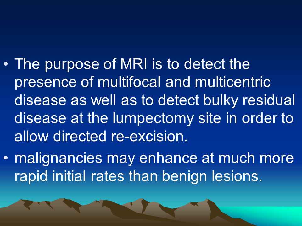 The purpose of MRI is to detect the presence of multifocal and multicentric disease as well as to detect bulky residual disease at the lumpectomy site