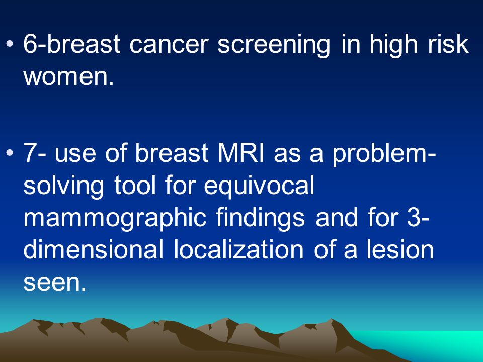 6-breast cancer screening in high risk women. 7- use of breast MRI as a problem- solving tool for equivocal mammographic findings and for 3- dimension