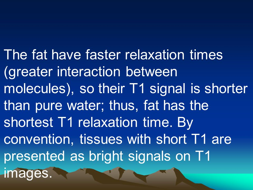 The fat have faster relaxation times (greater interaction between molecules), so their T1 signal is shorter than pure water; thus, fat has the shortes