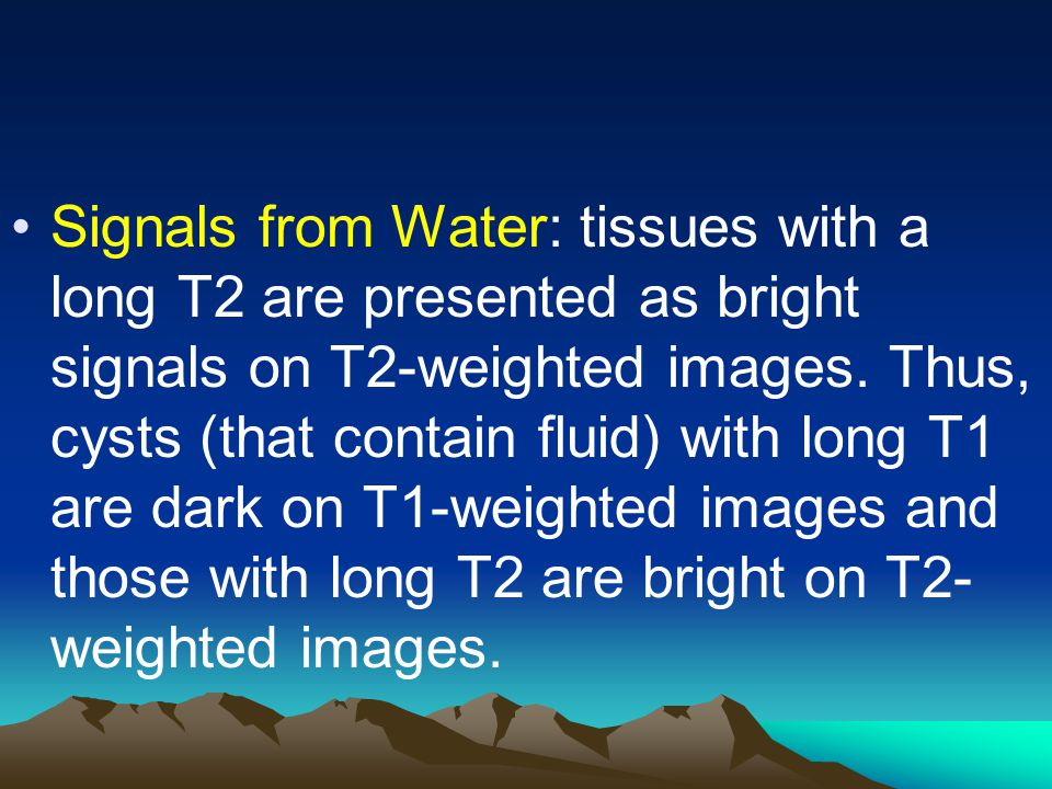 Signals from Water: tissues with a long T2 are presented as bright signals on T2-weighted images. Thus, cysts (that contain fluid) with long T1 are da