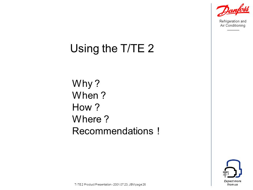 Refrigeration and Air Conditioning Expect more from us T-TE 2 Product Presentation - 2001.07.23, JBM page 25 Using the T/TE 2 Why .