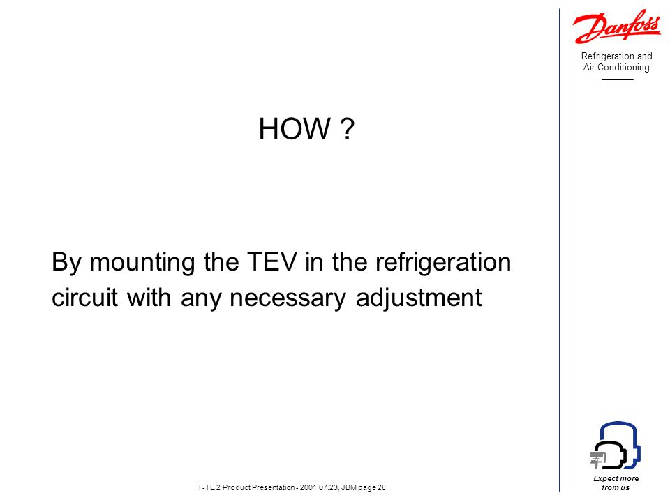 Refrigeration and Air Conditioning Expect more from us T-TE 2 Product Presentation - 2001.07.23, JBM page 28 HOW .