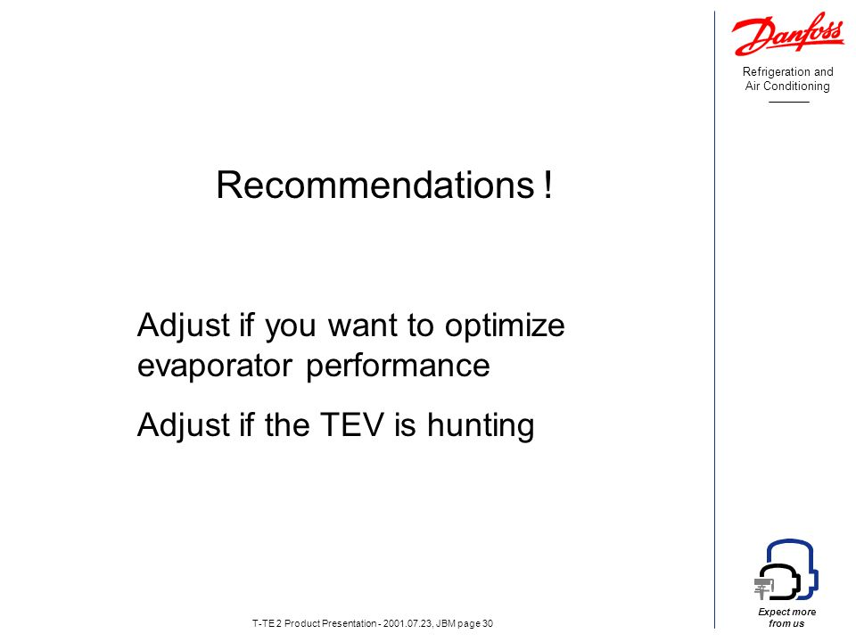 Refrigeration and Air Conditioning Expect more from us T-TE 2 Product Presentation - 2001.07.23, JBM page 30 Adjust if you want to optimize evaporator performance Adjust if the TEV is hunting Recommendations !