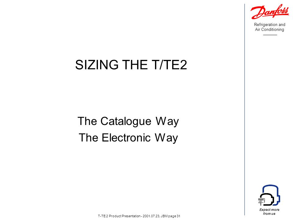 Refrigeration and Air Conditioning Expect more from us T-TE 2 Product Presentation - 2001.07.23, JBM page 31 SIZING THE T/TE2 The Catalogue Way The Electronic Way