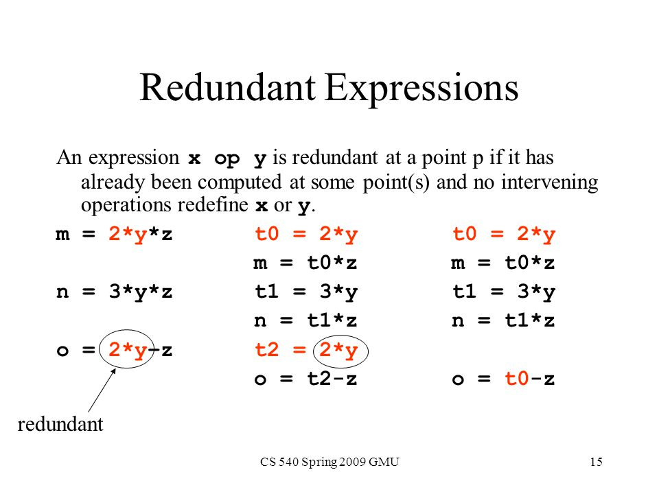 CS 540 Spring 2009 GMU15 Redundant Expressions An expression x op y is redundant at a point p if it has already been computed at some point(s) and no intervening operations redefine x or y.