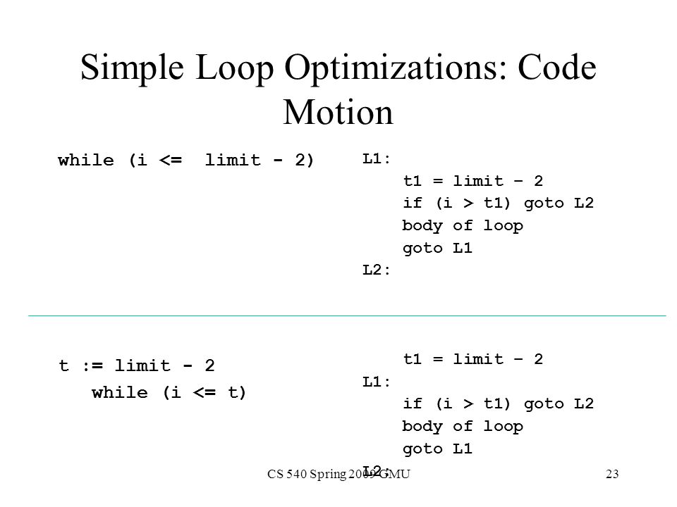 CS 540 Spring 2009 GMU23 Simple Loop Optimizations: Code Motion while (i <= limit - 2) t := limit - 2 while (i <= t) L1: t1 = limit – 2 if (i > t1) goto L2 body of loop goto L1 L2: t1 = limit – 2 L1: if (i > t1) goto L2 body of loop goto L1 L2: