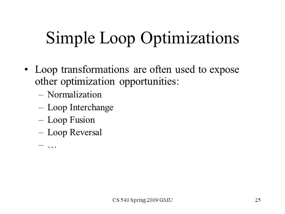 CS 540 Spring 2009 GMU25 Simple Loop Optimizations Loop transformations are often used to expose other optimization opportunities: –Normalization –Loop Interchange –Loop Fusion –Loop Reversal –…