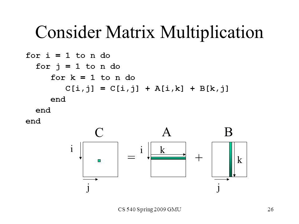 CS 540 Spring 2009 GMU26 Consider Matrix Multiplication for i = 1 to n do for j = 1 to n do for k = 1 to n do C[i,j] = C[i,j] + A[i,k] + B[k,j] end = + i i jj k k C BA