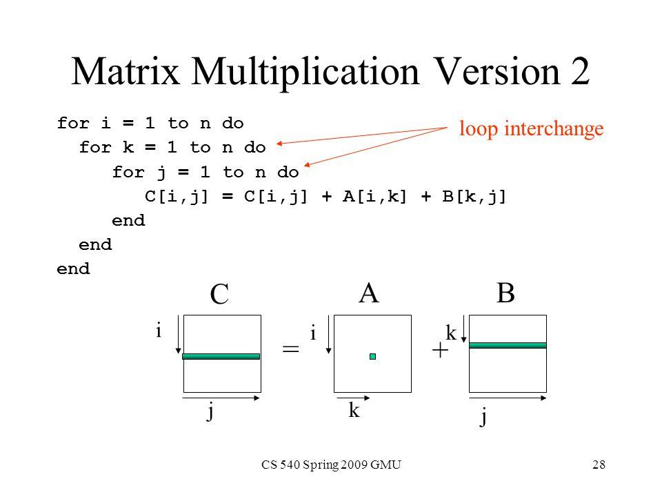 CS 540 Spring 2009 GMU28 Matrix Multiplication Version 2 for i = 1 to n do for k = 1 to n do for j = 1 to n do C[i,j] = C[i,j] + A[i,k] + B[k,j] end = + i i j j k C BA loop interchange k