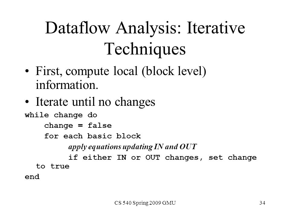 CS 540 Spring 2009 GMU34 Dataflow Analysis: Iterative Techniques First, compute local (block level) information.