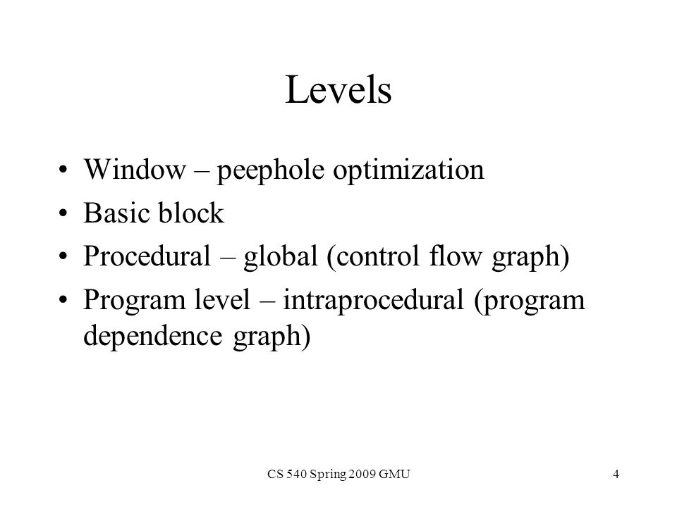 CS 540 Spring 2009 GMU4 Levels Window – peephole optimization Basic block Procedural – global (control flow graph) Program level – intraprocedural (program dependence graph)