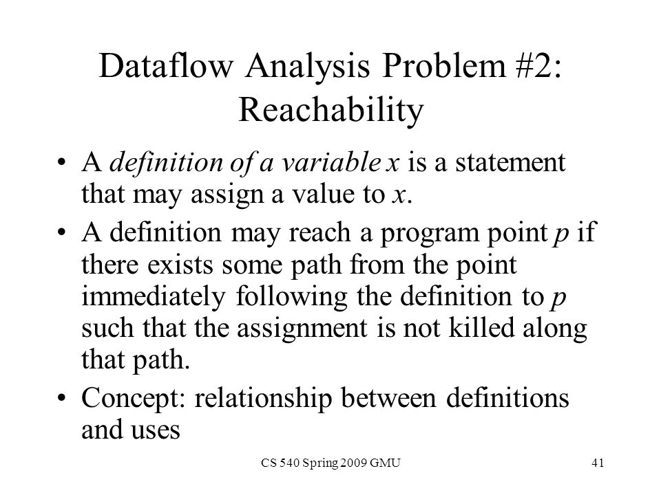 CS 540 Spring 2009 GMU41 Dataflow Analysis Problem #2: Reachability A definition of a variable x is a statement that may assign a value to x.