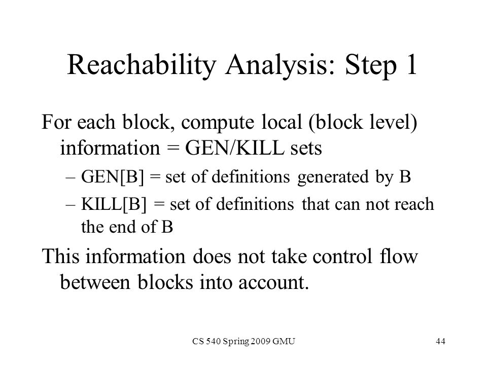 CS 540 Spring 2009 GMU44 Reachability Analysis: Step 1 For each block, compute local (block level) information = GEN/KILL sets –GEN[B] = set of definitions generated by B –KILL[B] = set of definitions that can not reach the end of B This information does not take control flow between blocks into account.