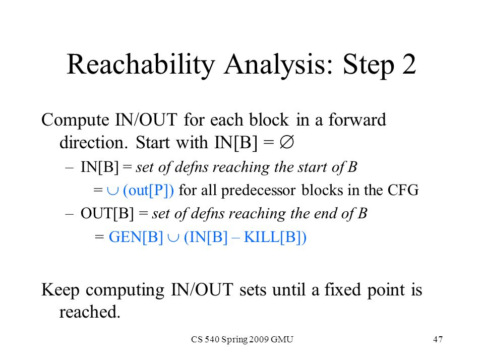 CS 540 Spring 2009 GMU47 Reachability Analysis: Step 2 Compute IN/OUT for each block in a forward direction.