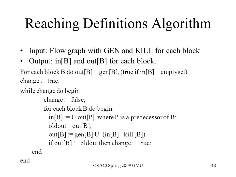 CS 540 Spring 2009 GMU48 Reaching Definitions Algorithm Input: Flow graph with GEN and KILL for each block Output: in[B] and out[B] for each block.