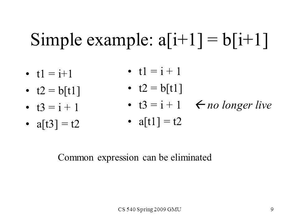 CS 540 Spring 2009 GMU10 i = 4 t1 = i+1 t2 = b[t1] a[t1] = t2 i = 4 t1 = 5 t2 = b[t1] a[t1] = t2 Now, suppose i is a constant: i = 4 t1 = 5 t2 = b[5] a[5] = t2 i = 4 t2 = b[5] a[5] = t2 Final Code: